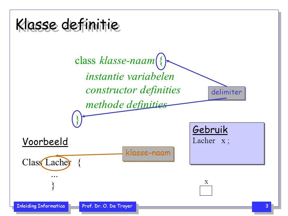 Inleiding Informatica Prof. Dr. O. De Troyer 3 Klasse definitie class klasse-naam { instantie variabelen constructor definities methode definities } d