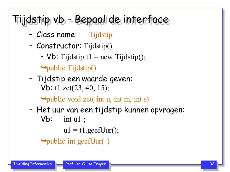 Inleiding Informatica Prof. Dr. O. De Troyer 32 Tijdstip vb - Bepaal de interface –Class name: Tijdstip –Constructor: Tijdstip() Vb: Tijdstip t1 = new
