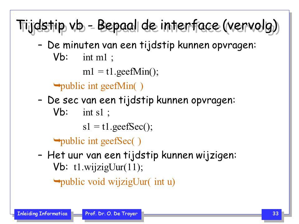 Inleiding Informatica Prof. Dr. O. De Troyer 33 Tijdstip vb - Bepaal de interface (vervolg) –De minuten van een tijdstip kunnen opvragen: Vb: int m1 ;