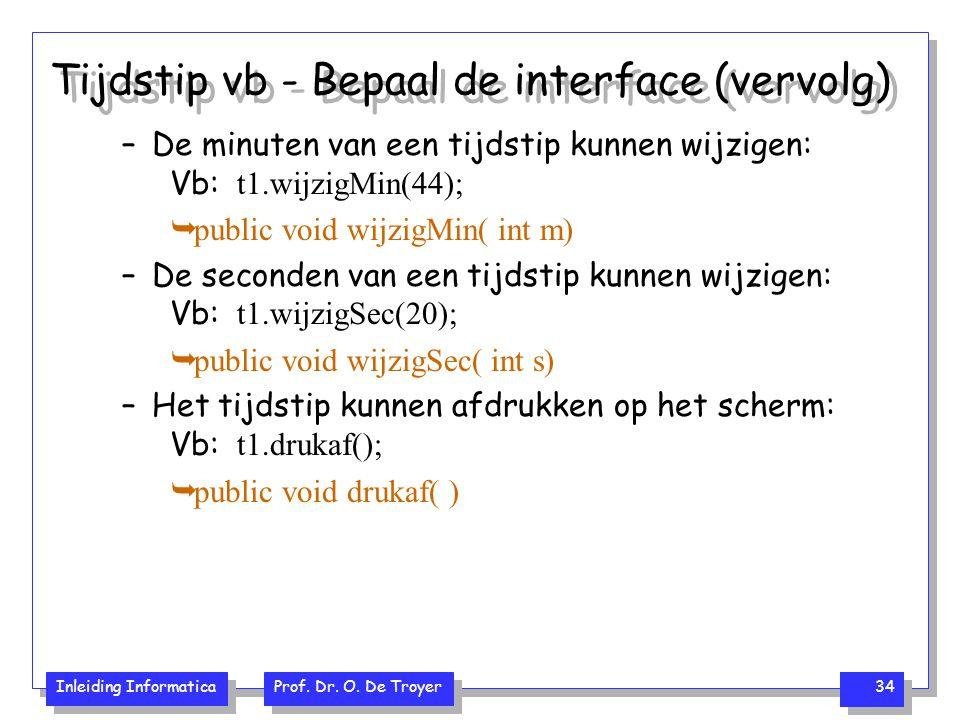 Inleiding Informatica Prof. Dr. O. De Troyer 34 Tijdstip vb - Bepaal de interface (vervolg) –De minuten van een tijdstip kunnen wijzigen: Vb: t1.wijzi
