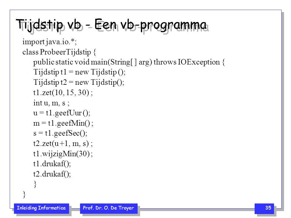 Inleiding Informatica Prof. Dr. O. De Troyer 35 Tijdstip vb - Een vb-programma import java.io.*; class ProbeerTijdstip { public static void main(Strin