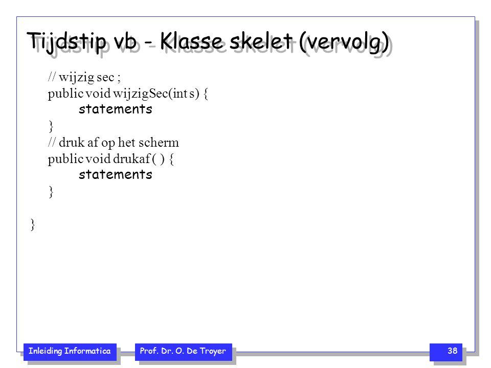 Inleiding Informatica Prof. Dr. O. De Troyer 38 Tijdstip vb - Klasse skelet (vervolg) // wijzig sec ; public void wijzigSec(int s) { statements } // d