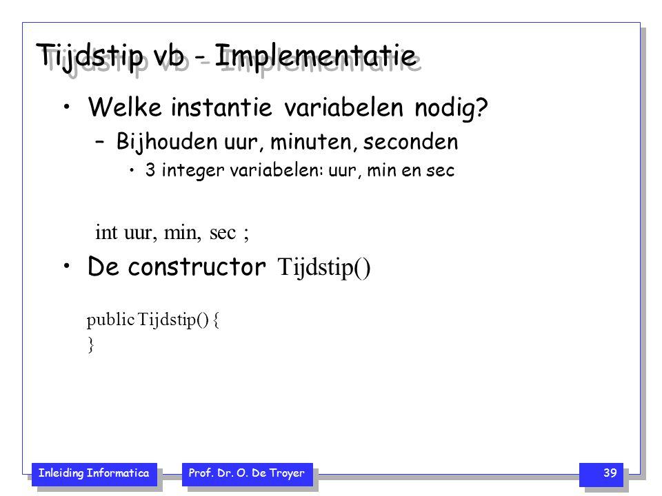 Inleiding Informatica Prof. Dr. O. De Troyer 39 Tijdstip vb - Implementatie Welke instantie variabelen nodig? –Bijhouden uur, minuten, seconden 3 inte
