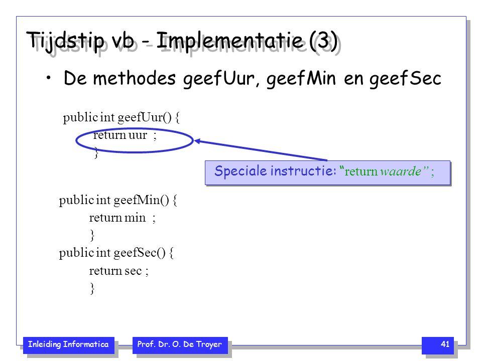 Inleiding Informatica Prof. Dr. O. De Troyer 41 Tijdstip vb - Implementatie (3) De methodes geefUur, geefMin en geefSec public int geefUur() { return