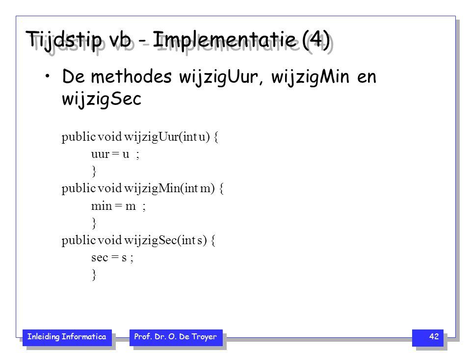Inleiding Informatica Prof. Dr. O. De Troyer 42 Tijdstip vb - Implementatie (4) De methodes wijzigUur, wijzigMin en wijzigSec public void wijzigUur(in