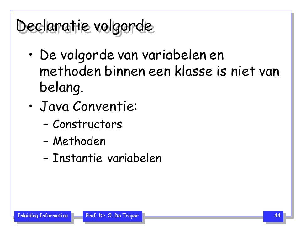 Inleiding Informatica Prof. Dr. O. De Troyer 44 Declaratie volgorde De volgorde van variabelen en methoden binnen een klasse is niet van belang. Java