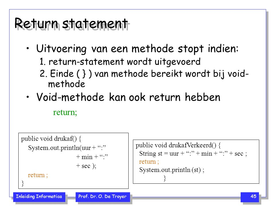 Inleiding Informatica Prof. Dr. O. De Troyer 45 Return statement Uitvoering van een methode stopt indien: 1. return-statement wordt uitgevoerd 2. Eind