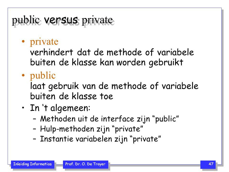 Inleiding Informatica Prof. Dr. O. De Troyer 47 public versus private private verhindert dat de methode of variabele buiten de klasse kan worden gebru