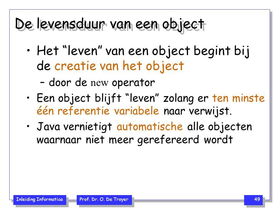 """Inleiding Informatica Prof. Dr. O. De Troyer 49 De levensduur van een object Het """"leven"""" van een object begint bij de creatie van het object –door de"""