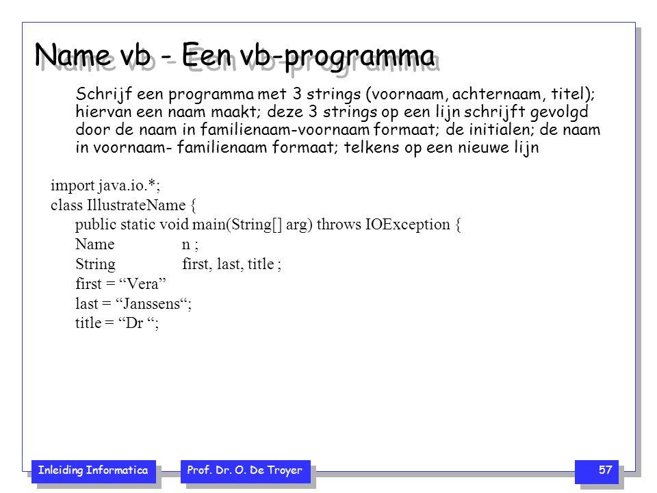 Inleiding Informatica Prof. Dr. O. De Troyer 57 Name vb - Een vb-programma Schrijf een programma met 3 strings (voornaam, achternaam, titel); hiervan