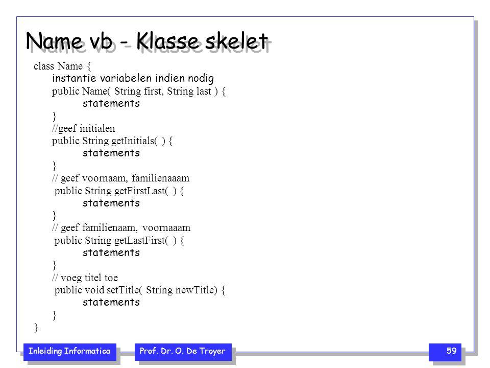 Inleiding Informatica Prof. Dr. O. De Troyer 59 Name vb - Klasse skelet class Name { instantie variabelen indien nodig public Name( String first, Stri