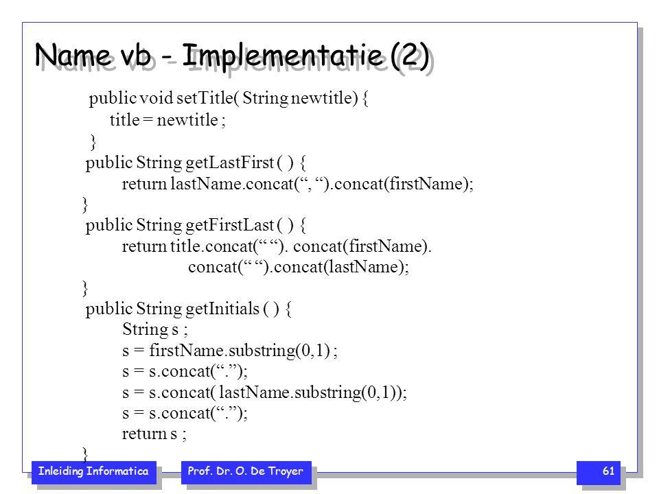 Inleiding Informatica Prof. Dr. O. De Troyer 61 Name vb - Implementatie (2) public void setTitle( String newtitle) { title = newtitle ; } public Strin