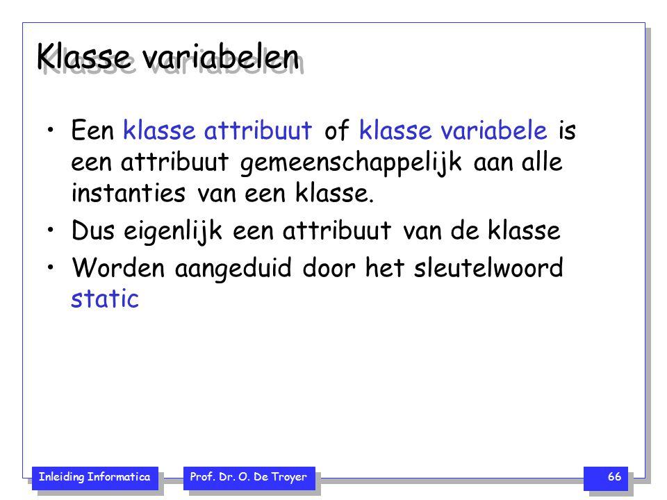 Inleiding Informatica Prof. Dr. O. De Troyer 66 Klasse variabelen Een klasse attribuut of klasse variabele is een attribuut gemeenschappelijk aan alle