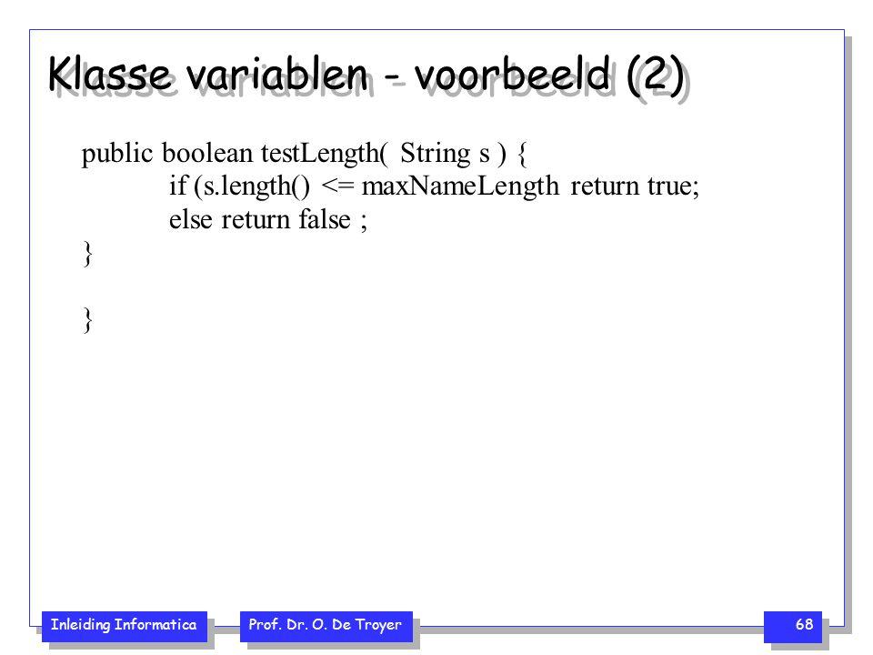 Inleiding Informatica Prof. Dr. O. De Troyer 68 Klasse variablen - voorbeeld (2) public boolean testLength( String s ) { if (s.length() <= maxNameLeng