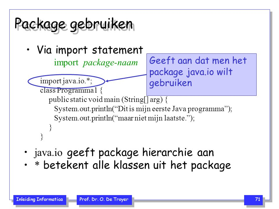 Inleiding Informatica Prof. Dr. O. De Troyer 71 Package gebruiken Via import statement import package-naam import java.io.*; class Programma1 { public
