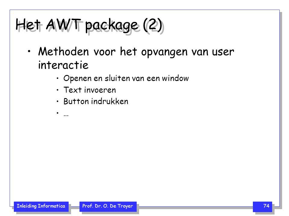 Inleiding Informatica Prof. Dr. O. De Troyer 74 Het AWT package (2) Methoden voor het opvangen van user interactie Openen en sluiten van een window Te