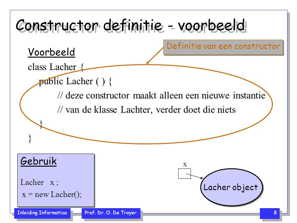 Inleiding Informatica Prof. Dr. O. De Troyer 8 Constructor definitie - voorbeeld Voorbeeld class Lacher { public Lacher ( ) { // deze constructor maak
