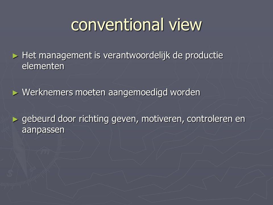 conventional view ► Het management is verantwoordelijk de productie elementen ► Werknemers moeten aangemoedigd worden ► gebeurd door richting geven, motiveren, controleren en aanpassen