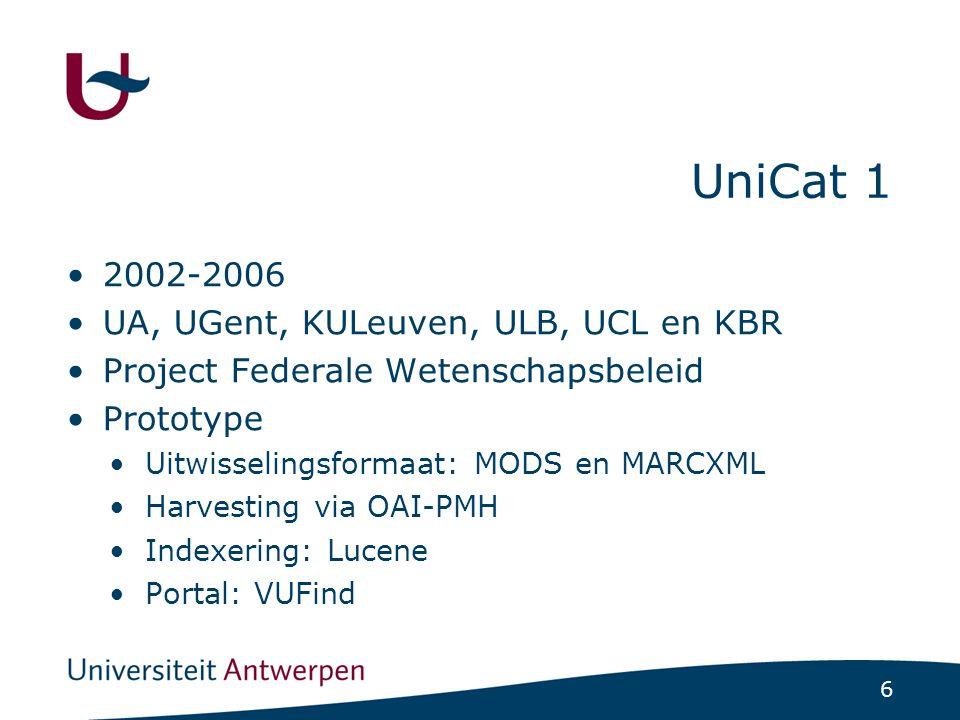 6 UniCat 1 2002-2006 UA, UGent, KULeuven, ULB, UCL en KBR Project Federale Wetenschapsbeleid Prototype Uitwisselingsformaat: MODS en MARCXML Harvesting via OAI-PMH Indexering: Lucene Portal: VUFind