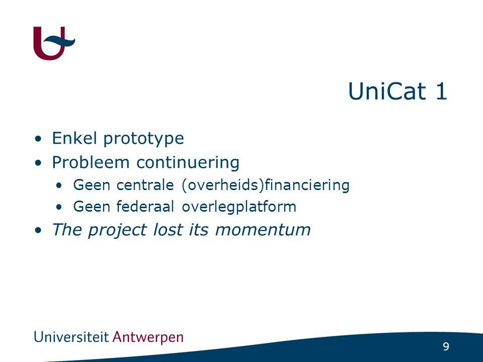 9 UniCat 1 Enkel prototype Probleem continuering Geen centrale (overheids)financiering Geen federaal overlegplatform The project lost its momentum