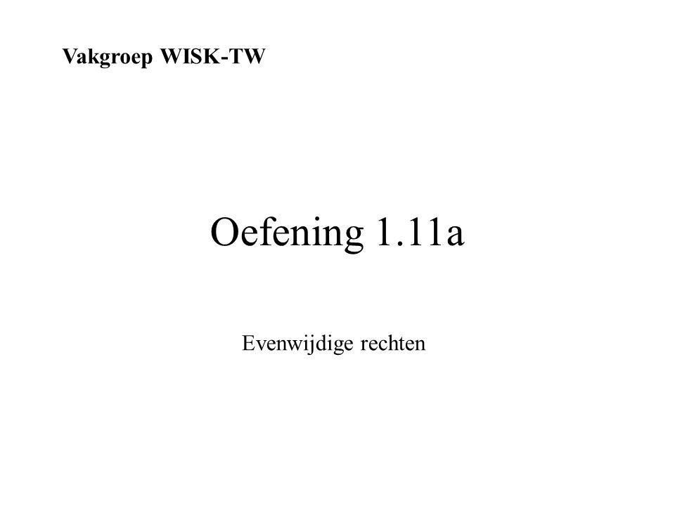 Oefening 1.11a Vakgroep WISK-TW Evenwijdige rechten