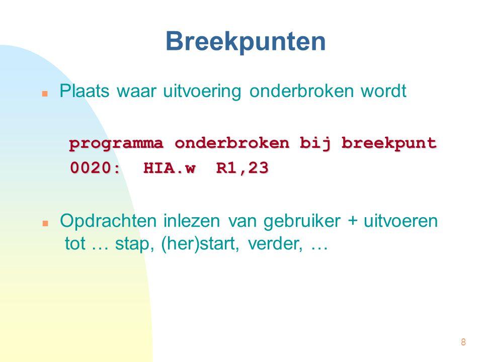 8 Breekpunten Plaats waar uitvoering onderbroken wordt programma onderbroken bij breekpunt 0020: HIA.w R1,23 Opdrachten inlezen van gebruiker + uitvoeren tot … stap, (her)start, verder, …