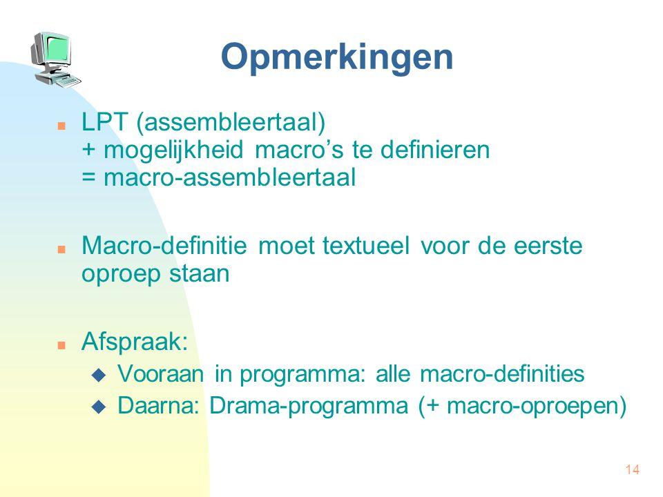 14 Opmerkingen LPT (assembleertaal) + mogelijkheid macro's te definieren = macro-assembleertaal Macro-definitie moet textueel voor de eerste oproep staan Afspraak:  Vooraan in programma: alle macro-definities  Daarna: Drama-programma (+ macro-oproepen)