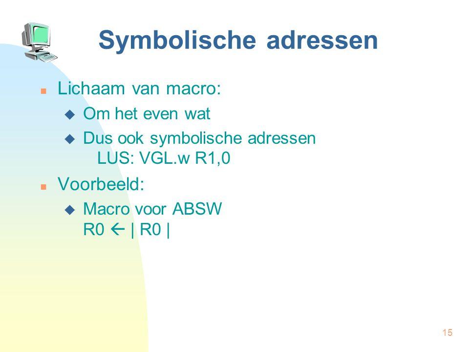 15 Symbolische adressen Lichaam van macro:  Om het even wat  Dus ook symbolische adressen LUS: VGL.w R1,0 Voorbeeld:  Macro voor ABSW R0  | R0 |