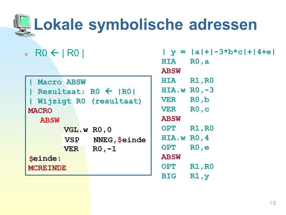 19 Lokale symbolische adressen R0  | R0 | | y = |a|+|-3*b*c|+|4+e| HIA R0,a ABSW HIA R1,R0 HIA.w R0,-3 VER R0,b VER R0,c ABSW OPT R1,R0 HIA.w R0,4 OPT R0,e ABSW OPT R1,R0 BIG R1,y | Macro ABSW | Resultaat: R0  |R0| | Wijzigt R0 (resultaat) MACROABSW VGL.w R0,0 VGL.w R0,0 VSP NNEG,einde VSP NNEG,einde VER R0,-1 VER R0,-1 einde: einde:MCREINDE $ VSP NNEG,$einde