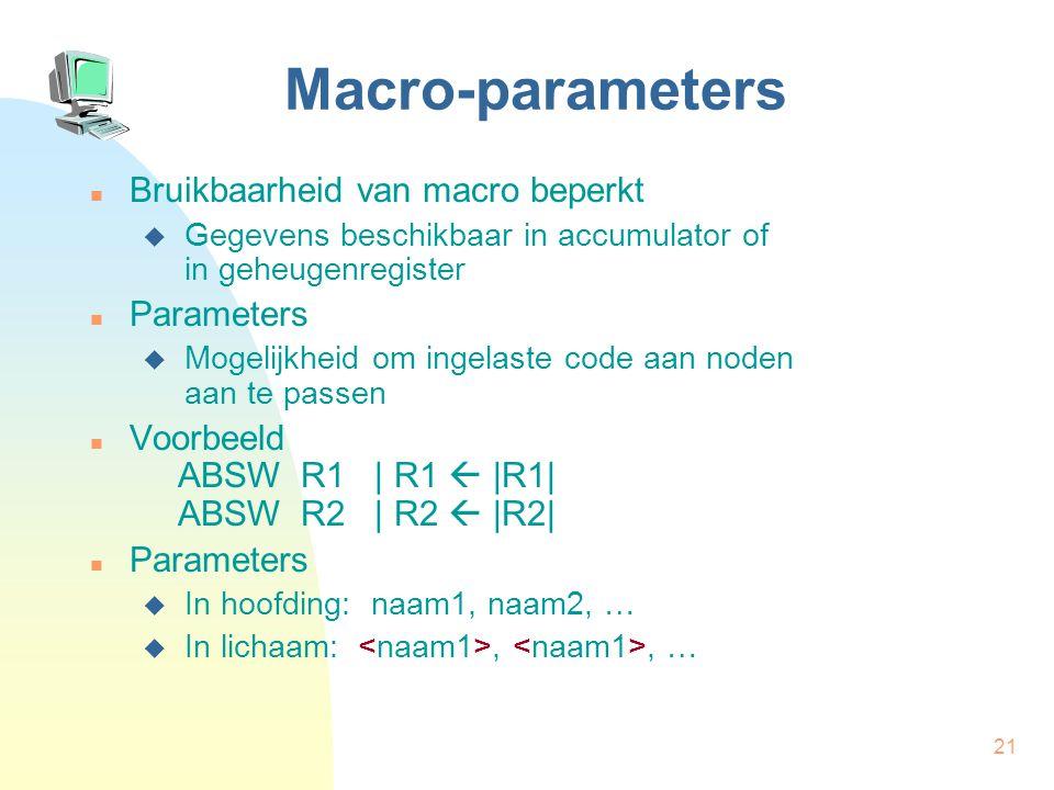 21 Macro-parameters Bruikbaarheid van macro beperkt  Gegevens beschikbaar in accumulator of in geheugenregister Parameters  Mogelijkheid om ingelaste code aan noden aan te passen Voorbeeld ABSW R1 | R1  |R1| ABSW R2 | R2  |R2| Parameters  In hoofding: naam1, naam2, …  In lichaam:,, …