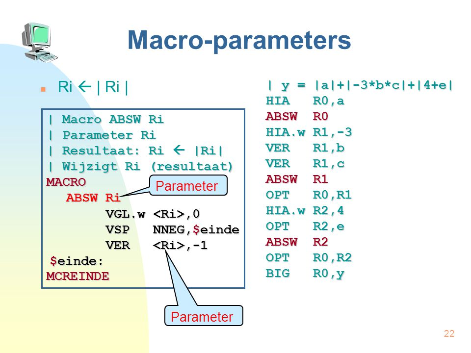 22 Macro-parameters Ri  | Ri | | y = |a|+|-3*b*c|+|4+e| HIA R0,a ABSW R0 HIA.w R1,-3 VER R1,b VER R1,c ABSW R1 OPT R0,R1 HIA.w R2,4 OPT R2,e ABSW R2 OPT R0,R2 BIG R0,y | Macro ABSW Ri | Parameter Ri | Resultaat: Ri  |Ri| | Wijzigt Ri (resultaat) MACRO ABSW Ri MCREINDE VGL.w,0 VER,-1 $einde: VSP NNEG,$einde Parameter