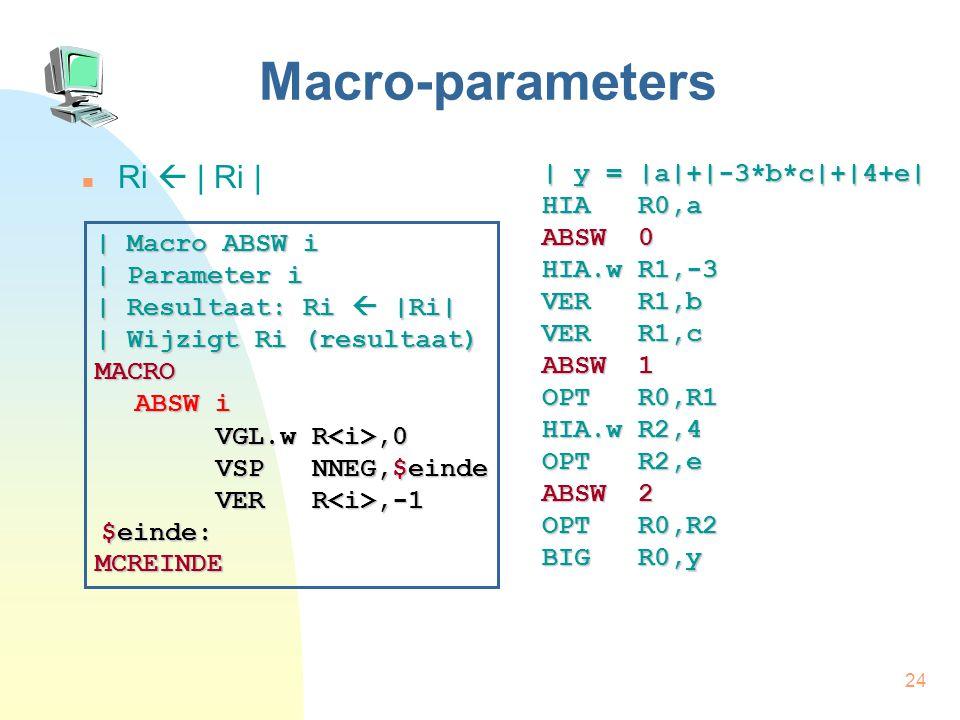 24 Macro-parameters Ri  | Ri | | y = |a|+|-3*b*c|+|4+e| HIA R0,a ABSW 0 HIA.w R1,-3 VER R1,b VER R1,c ABSW 1 OPT R0,R1 HIA.w R2,4 OPT R2,e ABSW 2 OPT R0,R2 BIG R0,y | Macro ABSW i | Parameter i | Resultaat: Ri  |Ri| | Wijzigt Ri (resultaat) MACRO ABSW i MCREINDE VGL.w R,0 VER R,-1 $einde: VSP NNEG,$einde