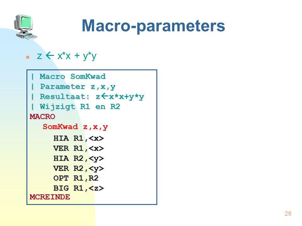 26 Macro-parameters z  x*x + y*y | Macro SomKwad | Parameter z,x,y | Resultaat: z  x*x+y*y | Wijzigt R1 en R2 MACRO SomKwad z,x,y MCREINDE HIA R1, HIA R1, VER R1, VER R1, HIA R2, VER R2, HIA R2, VER R2, OPT R1,R2 BIG R1, OPT R1,R2 BIG R1,