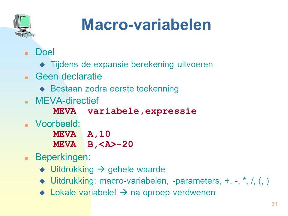 31 Macro-variabelen Doel  Tijdens de expansie berekening uitvoeren Geen declaratie  Bestaan zodra eerste toekenning MEVA-directief MEVA variabele,expressie Voorbeeld: MEVA A,10 MEVA B, -20 Beperkingen:  Uitdrukking  gehele waarde  Uitdrukking: macro-variabelen, -parameters, +, -, *, /, (, )  Lokale variabele.