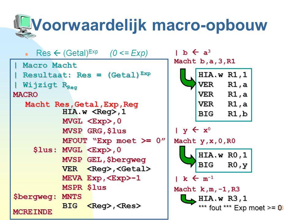 36 Voorwaardelijk macro-opbouw Res  (Getal) Exp (0 <= Exp) | b  a 3 Macht b,a,3,R1 | y  x 0 Macht y,x,0,R0 | k  m -1 Macht k,m,-1,R3 | Macro Macht | Resultaat: Res = (Getal) Exp | Wijzigt R Reg MACRO Macht Res,Getal,Exp,Reg MCREINDE HIA.w,1 VER, VER, HIA.w R1,1 VER R1,a BIG R1,b HIA.w R0,1 BIG R0,y $lus: MVGL,0 MVSP GEL,$bergweg MSPR $lus MEVA Exp, -1 $bergweg: MNTS BIG, BIG, MVGL,0 MVSP GRG,$lus MFOUT Exp moet >= 0 HIA.w R3,1 *** fout *** Exp moet >= 0