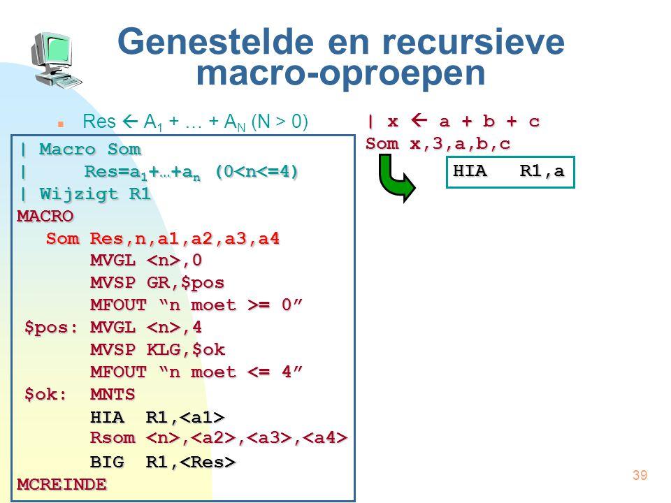 39 Genestelde en recursieve macro-oproepen Res  A 1 + … + A N (N > 0) | x  a + b + c Som x,3,a,b,c | Macro Som | Res=a 1 +…+a n (0<n<=4) | Wijzigt R1 MACRO Som Res,n,a1,a2,a3,a4 MCREINDE HIA R1, HIA R1, Rsom,,, Rsom,,, BIG R1, BIG R1, MVGL,0 MVSP GR,$pos MFOUT n moet >= 0 $pos: MVGL,4 MVSP KLG,$ok MFOUT n moet <= 4 $ok:MNTS HIA R1,a