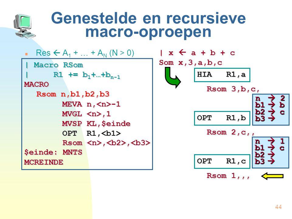 44 Genestelde en recursieve macro-oproepen Res  A 1 + … + A N (N > 0) | x  a + b + c Som x,3,a,b,c HIA R1,a Rsom 3,b,c, | Macro RSom | R1 += b 1 +…+b n-1 MACRO Rsom n,b1,b2,b3 MCREINDE MEVA n, -1 MVGL,1 MVSP KL,$einde OPT R1, OPT R1, Rsom,, Rsom,, $einde: MNTS OPT R1,b Rsom 2,c,, OPT R1,c Rsom 1,,, n  2 b1  b b2  c b3  n  1 b1  c b2  b3 