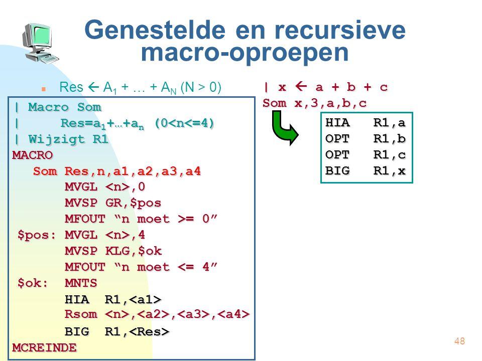 48 Genestelde en recursieve macro-oproepen Res  A 1 + … + A N (N > 0) | x  a + b + c Som x,3,a,b,c HIA R1,a OPT R1,b OPTR1,c BIGR1,x | Macro Som | Res=a 1 +…+a n (0<n<=4) | Wijzigt R1 MACRO Som Res,n,a1,a2,a3,a4 MCREINDE HIA R1, HIA R1, Rsom,,, Rsom,,, BIG R1, BIG R1, MVGL,0 MVSP GR,$pos MFOUT n moet >= 0 $pos: MVGL,4 MVSP KLG,$ok MFOUT n moet <= 4 $ok:MNTS