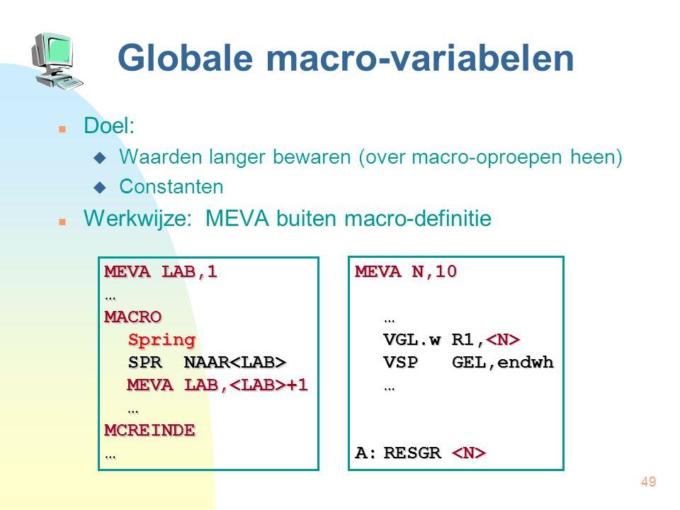 49 Globale macro-variabelen Doel:  Waarden langer bewaren (over macro-oproepen heen)  Constanten Werkwijze: MEVA buiten macro-definitie MEVA LAB,1 …MACRO Spring Spring SPR NAAR SPR NAAR MEVA LAB, +1 MEVA LAB, +1 …MCREINDE… MEVA N,10 … VGL.w R1, VGL.w R1, VSP GEL,endwh … A:RESGR A:RESGR