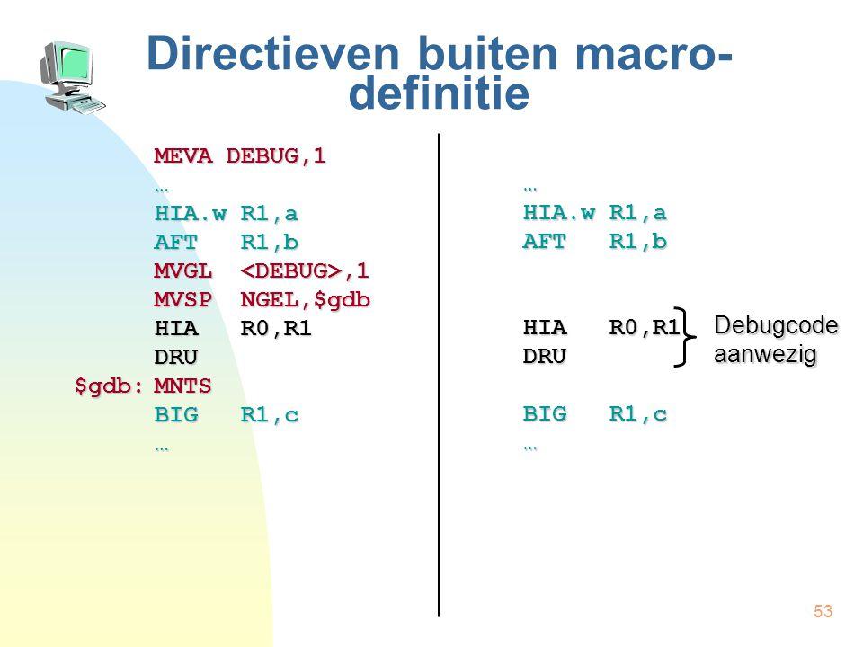53 Directieven buiten macro- definitie MEVA DEBUG,1 … HIA.w R1,a AFT R1,b MVGL,1 MVSP NGEL,$gdb HIA R0,R1 DRU $gdb:MNTS BIG R1,c … … HIA.w R1,a AFT R1,b HIA R0,R1 DRU BIG R1,c … Debugcode aanwezig