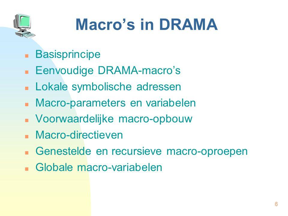 6 Macro's in DRAMA Basisprincipe Eenvoudige DRAMA-macro's Lokale symbolische adressen Macro-parameters en variabelen Voorwaardelijke macro-opbouw Macro-directieven Genestelde en recursieve macro-oproepen Globale macro-variabelen