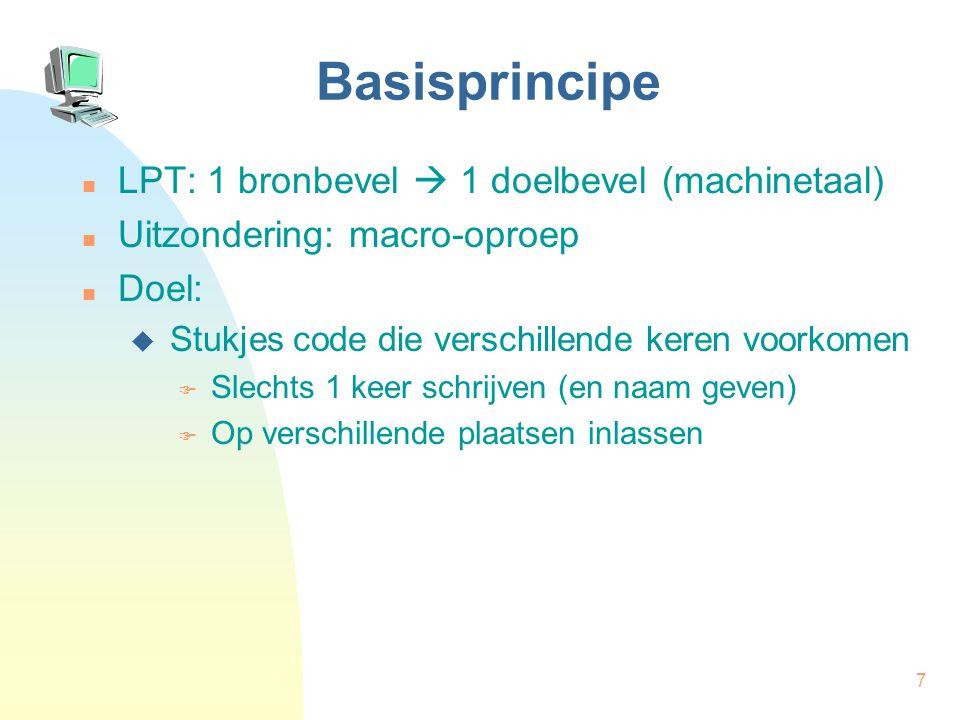 7 Basisprincipe LPT: 1 bronbevel  1 doelbevel (machinetaal) Uitzondering: macro-oproep Doel:  Stukjes code die verschillende keren voorkomen  Slechts 1 keer schrijven (en naam geven)  Op verschillende plaatsen inlassen