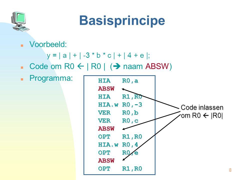 8 Basisprincipe Voorbeeld: y = | a | + | -3 * b * c | + | 4 + e |; Code om R0  | R0 | (  naam ABSW) Programma: HIA R0,a ABSW HIA R1,R0 HIA.w R0,-3 VER R0,b VER R0,c ABSW OPT R1,R0 HIA.w R0,4 OPT R0,e ABSW OPT R1,R0 Code inlassen om R0  |R0|