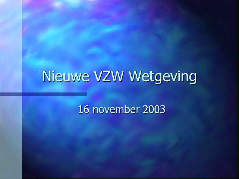 Nieuwe VZW wetgeving n Vorige wet dateert van 27 juni 1921 n Nieuwe wet van 2 mei 2002 werd van toepassing op 1 juli 2003 n Bestaande VZW's hebben –tot 31 december 2004 tijd om hun statuten aan te passen –Jaarrekening, boekhouding, commissaris vanaf 1 januari 2005