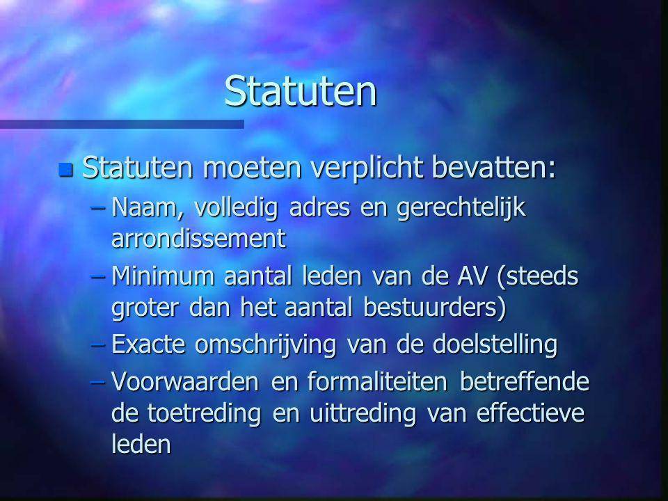 Statuten n Statuten moeten verplicht bevatten: –Naam, volledig adres en gerechtelijk arrondissement –Minimum aantal leden van de AV (steeds groter dan het aantal bestuurders) –Exacte omschrijving van de doelstelling –Voorwaarden en formaliteiten betreffende de toetreding en uittreding van effectieve leden