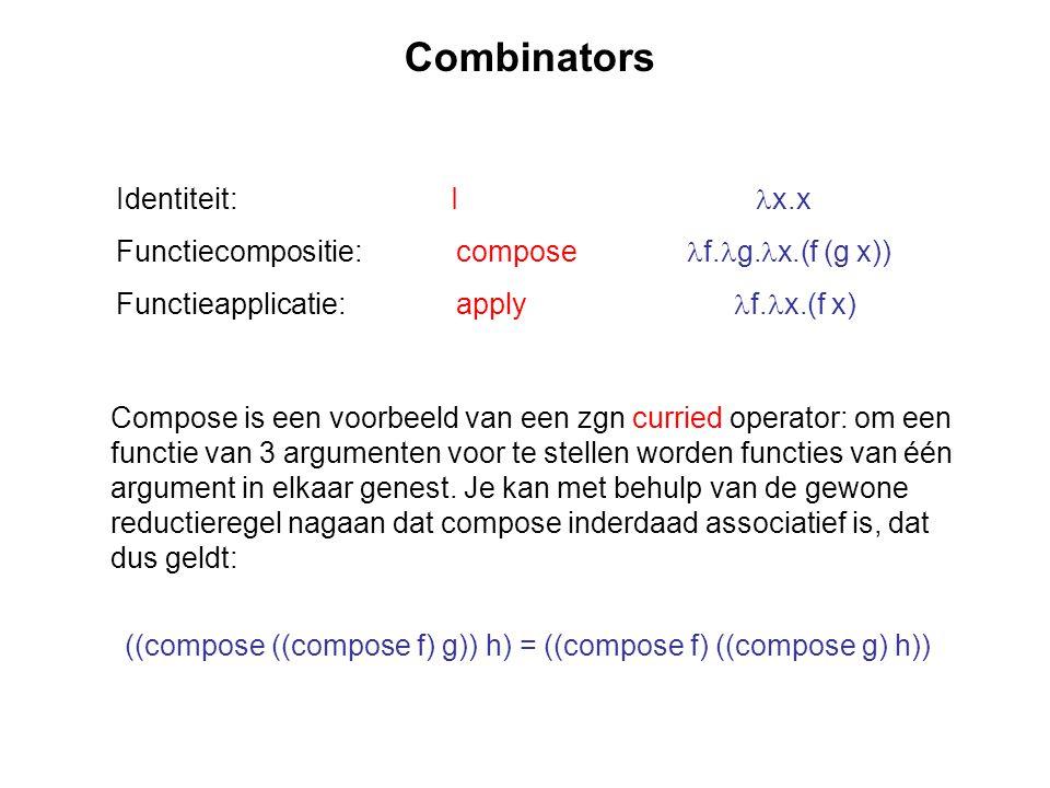 Combinators Identiteit: I x.x Functiecompositie: compose f. g. x.(f (g x)) Functieapplicatie: apply f. x.(f x) Compose is een voorbeeld van een zgn cu