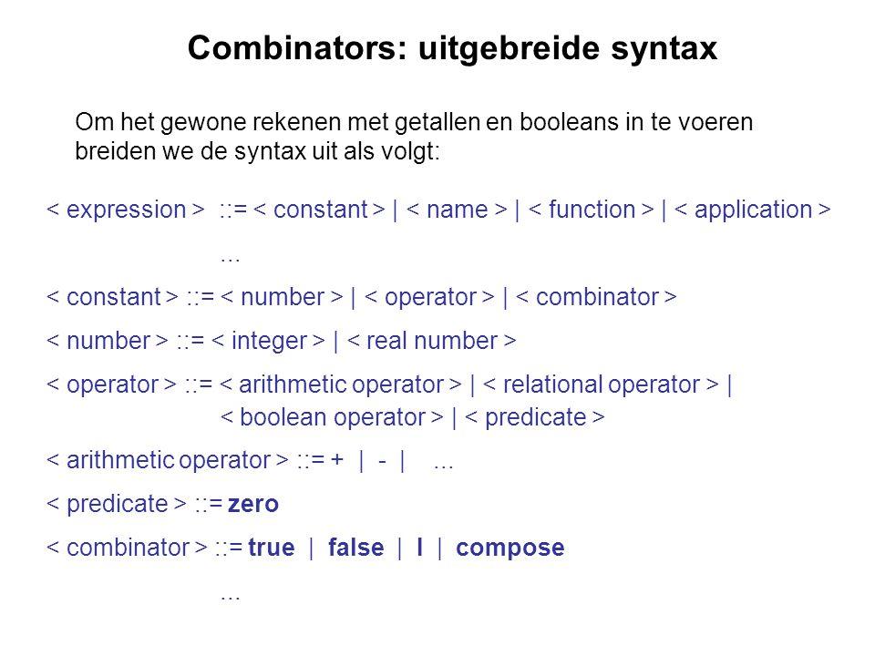 Combinators: uitgebreide syntax Om het gewone rekenen met getallen en booleans in te voeren breiden we de syntax uit als volgt: ::= | | |... ::= | | :