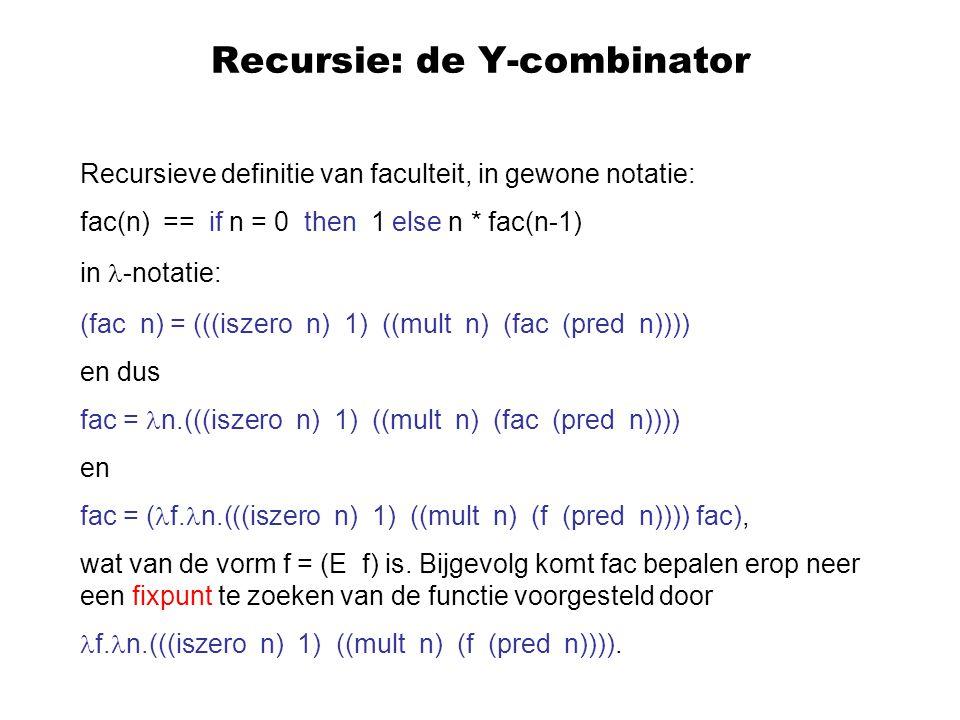 Recursie: de Y-combinator Recursieve definitie van faculteit, in gewone notatie: fac(n) == if n = 0 then 1 else n * fac(n-1) in -notatie: (fac n) = ((