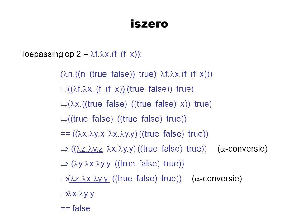iszero Toepassing op 2 = f. x.(f (f x)): ( n.((n (true false)) true) f. x.(f (f x)))  (( f. x. (f (f x)) (true false)) true)  ( x.((true false) ((tr