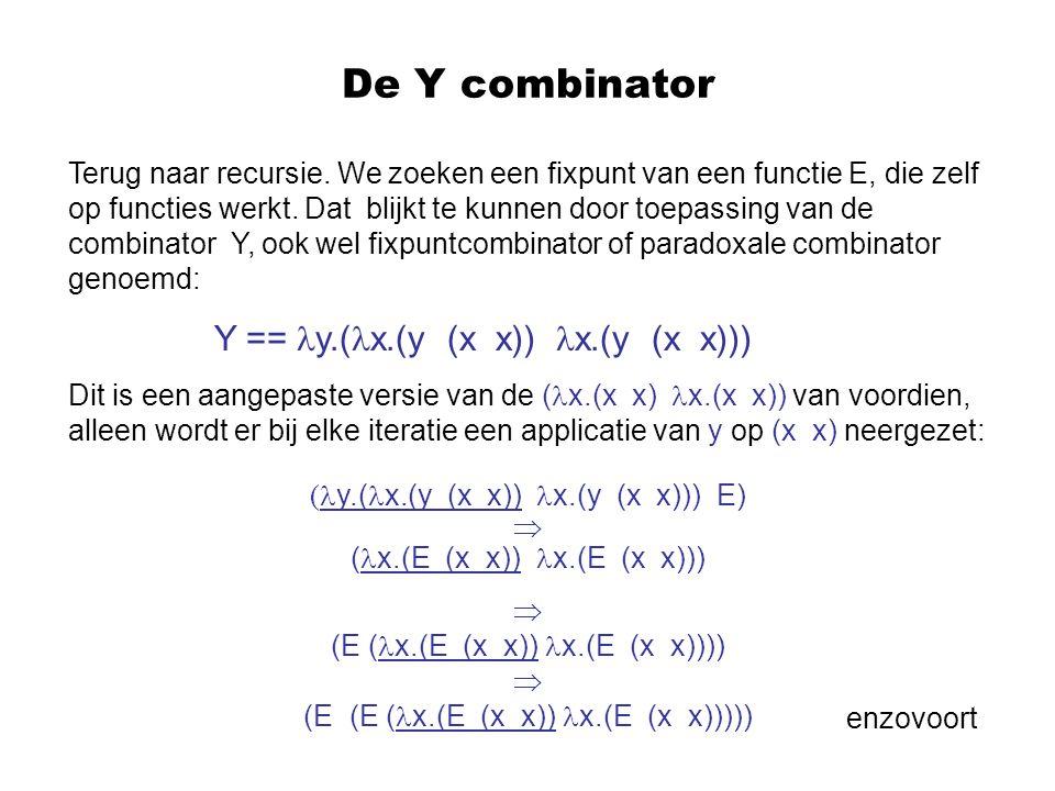 De Y combinator Terug naar recursie. We zoeken een fixpunt van een functie E, die zelf op functies werkt. Dat blijkt te kunnen door toepassing van de